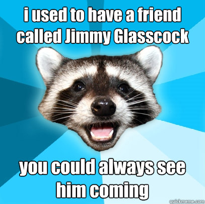 i used to have a friend called jimmy glasscock you could alw - Lame Pun Coon