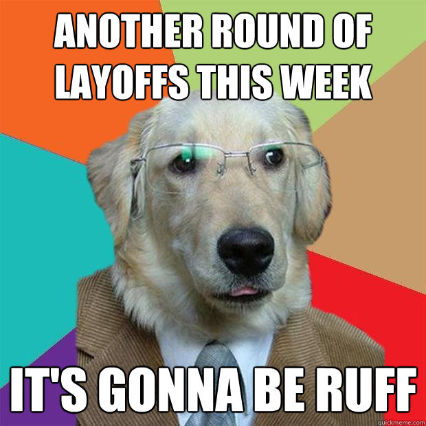 another round of layoffs this week its gonna be ruff - Business Dog