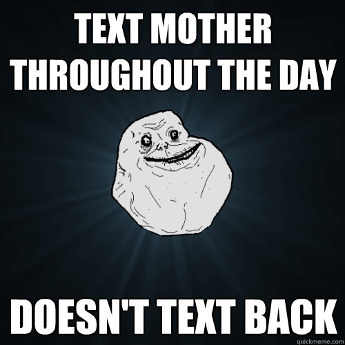 text mother throughout the day doesnt text back - Forever Alone