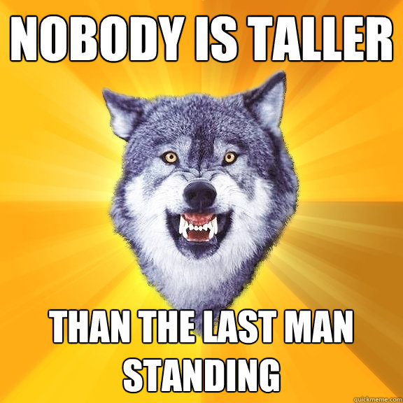 nobody is taller than the last man standing - Courage Wolf