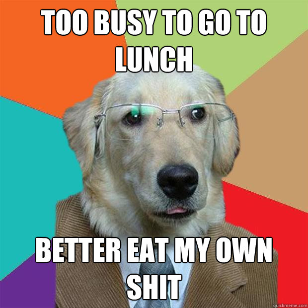 too busy to go to lunch better eat my own shit - Business Dog