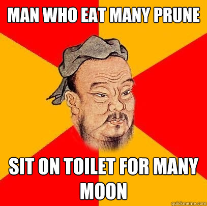 man who eat many prune sit on toilet for many moon - Confucius says