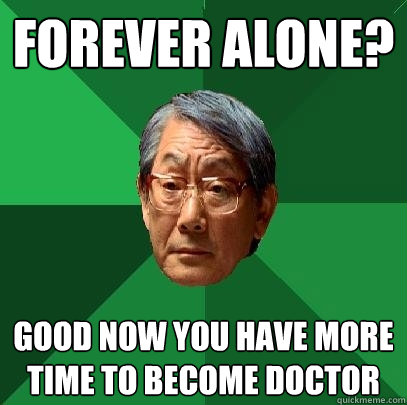 forever alone good now you have more time to become doctor - High Expectations Asian Father