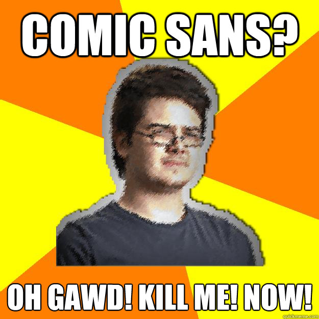comic sans oh gawd kill me now - Dramatic Web Designer