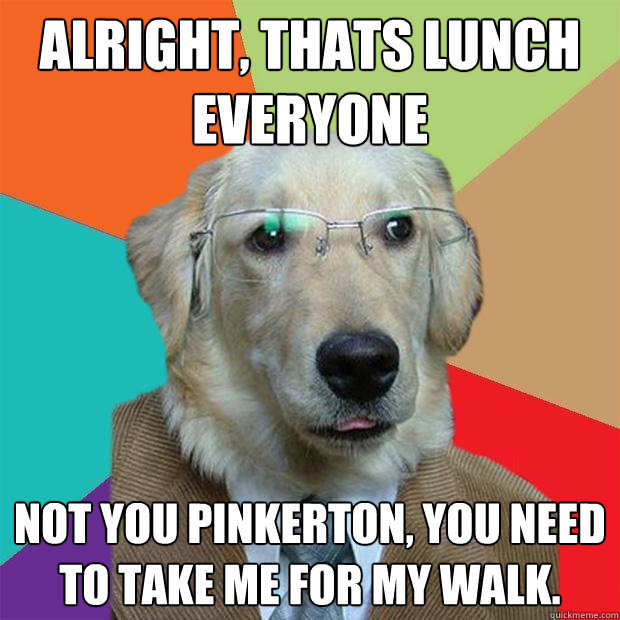 alright thats lunch everyone not you pinkerton you need to - Business Dog
