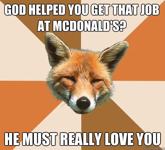 god helped you get that job at mcdonalds he must really lo - Condescending Fox