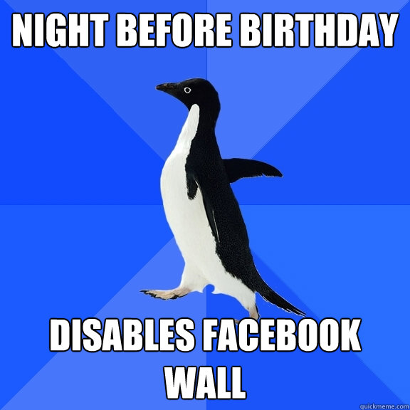 night before birthday disables facebook wall - Socially Awkward Penguin