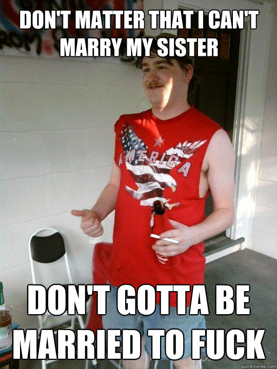 dont matter that i cant marry my sister dont gotta be mar - Redneck Randal