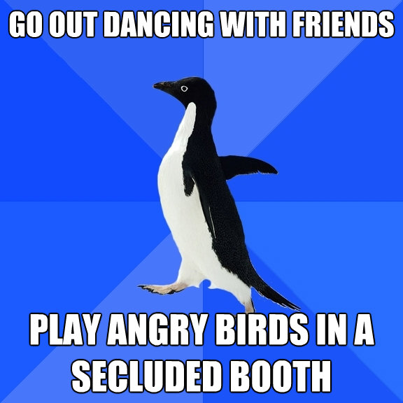 go out dancing with friends play angry birds in a secluded b - Socially Awkward Penguin