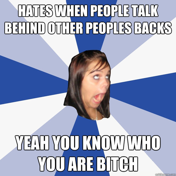 hates when people talk behind other peoples backs yeah you k - Annoying Facebook Girl
