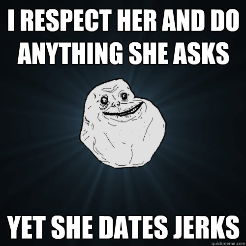 i respect her and do anything she asks yet she dates jerks - Forever Alone
