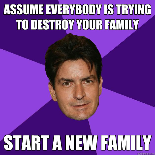 assume everybody is trying to destroy your family start a ne - Clean Sheen