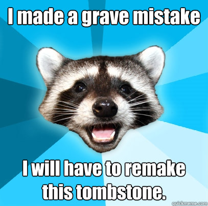 i made a grave mistake i will have to remake this tombstone - Lame Pun Coon