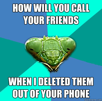 how will you call your friends when i deleted them out of yo - Crazy Girlfriend Praying Mantis