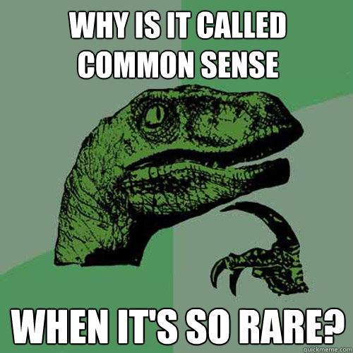 why is it called common sense when its so rare - Philosoraptor