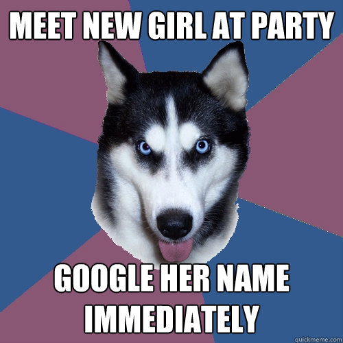 meet new girl at party google her name immediately - Creeper Canine