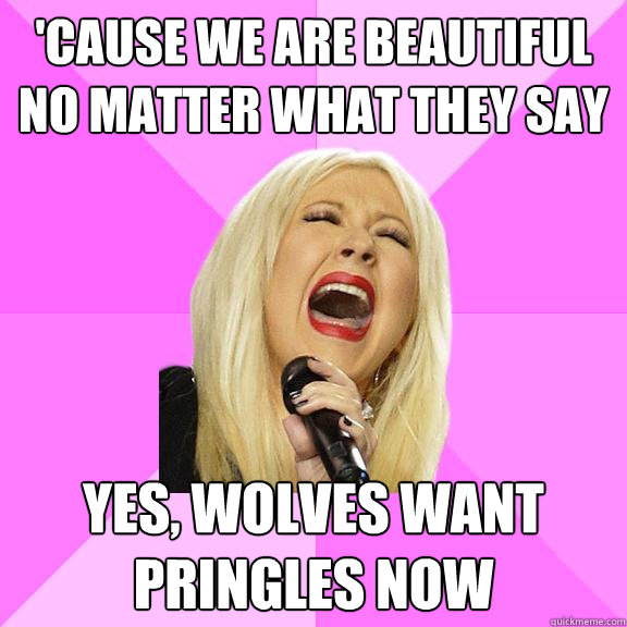 cause we are beautiful no matter what they say yes wolves  - Wrong Lyrics Christina