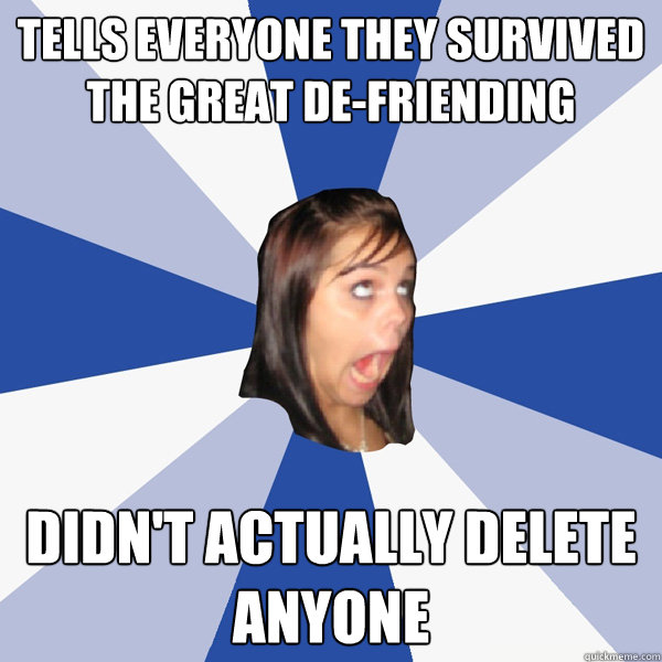 tells everyone they survived the great defriending didnt a - Annoying Facebook Girl