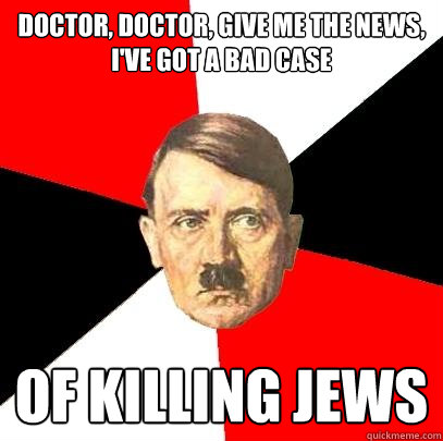 doctor doctor give me the news ive got a bad case of kil - Advice Hitler
