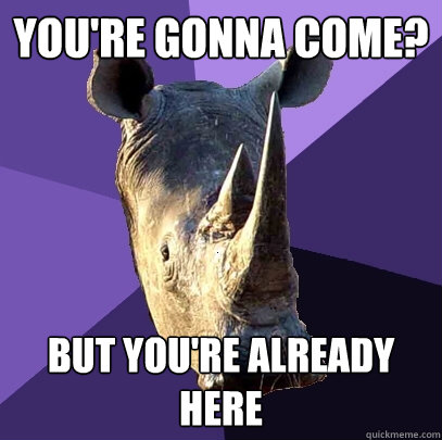 youre gonna come but youre already here - Sexually Oblivious Rhino