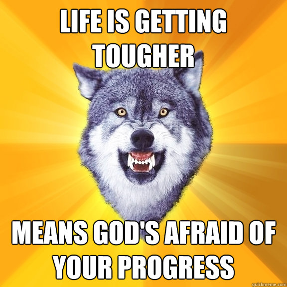 life is getting tougher means gods afraid of your progress - Courage Wolf