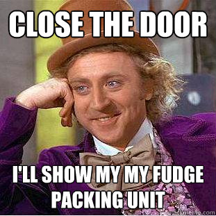 close the door ill show my my fudge packing unit - Creepy Wonka