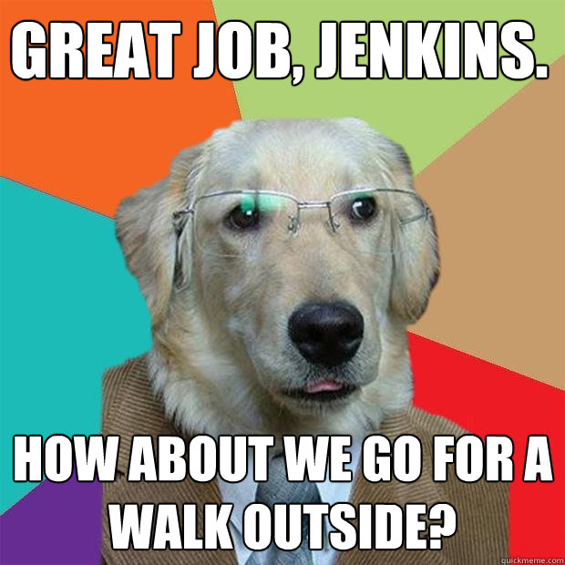 great job jenkins how about we go for a walk outside - Business Dog
