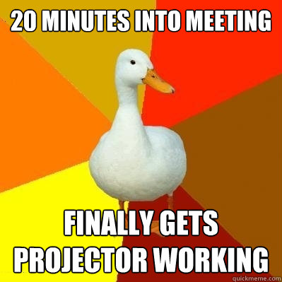 20 minutes into meeting finally gets projector working - Tech Impaired Duck