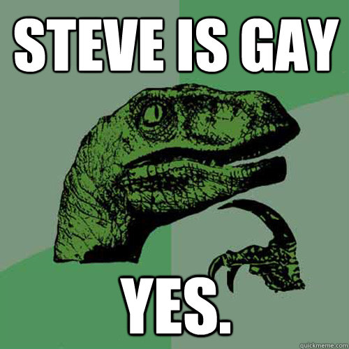 steve is gay yes - Philosoraptor