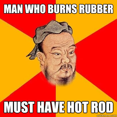 man who burns rubber must have hot rod - Confucius says