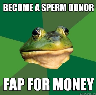 become a sperm donor fap for money - Foul Bachelor Frog