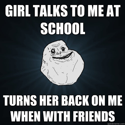 girl talks to me at school turns her back on me when with fr - Forever Alone