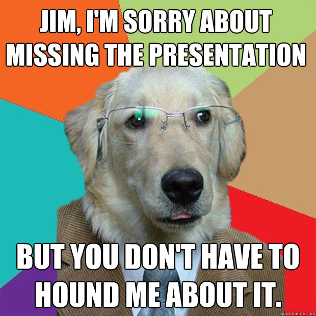 jim im sorry about missing the presentation but you dont  - Business Dog