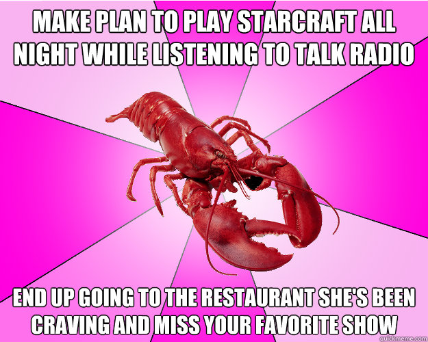 make plan to play starcraft all night while listening to tal - Long-term relationship Lobster