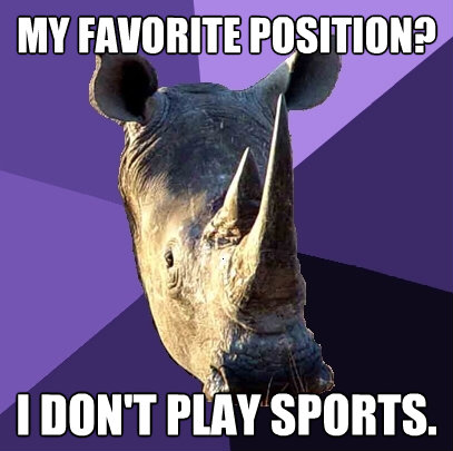 my favorite position i dont play sports - Sexually Oblivious Rhino
