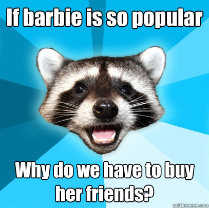 if barbie is so popular why do we have to buy her friends - Lame Pun Coon