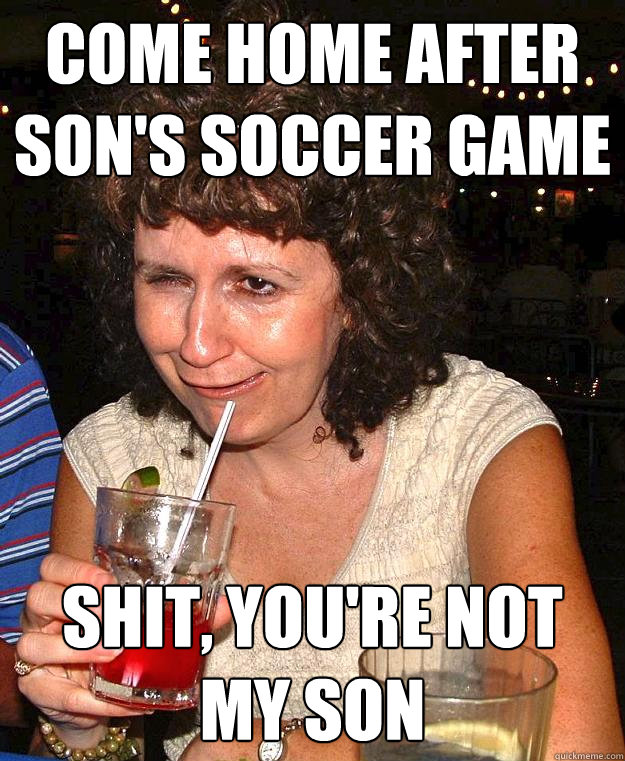 come home after sons soccer game shit youre not my son - Drunk Mom