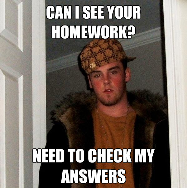 can i see your homework need to check my answers - Scumbag Steve