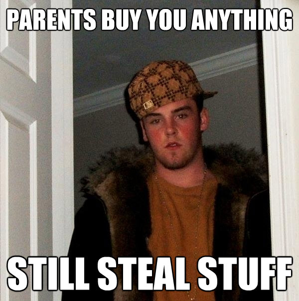 parents buy you anything still steal stuff - Scumbag Steve