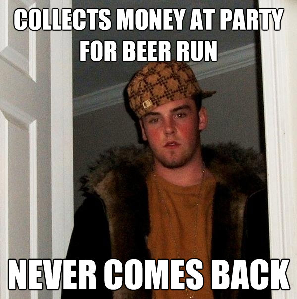 collects money at party for beer run never comes back - Scumbag Steve