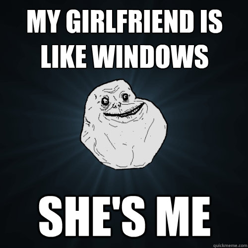 my girlfriend is like windows shes me - Forever Alone