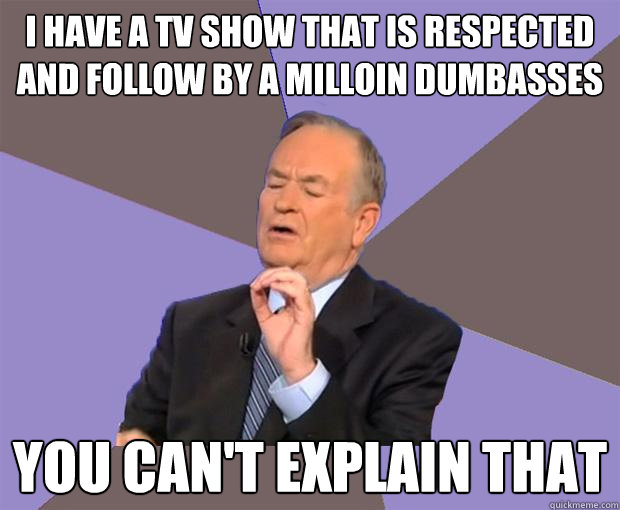 i have a tv show that is respected and follow by a milloin d - Bill O Reilly