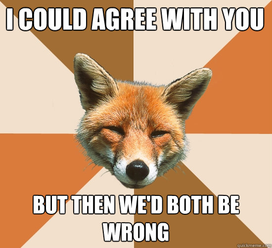 i could agree with you but then wed both be wrong - Condescending Fox