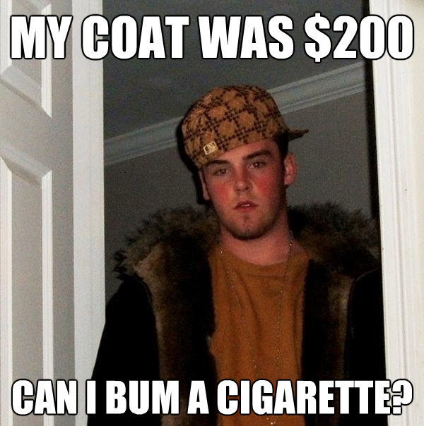 my coat was 200 can i bum a cigarette - Scumbag Steve