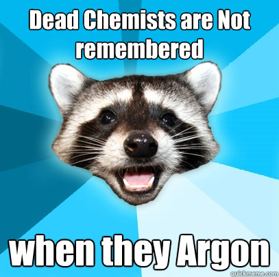 dead chemists are not remembered when they argon - Lame Pun Coon
