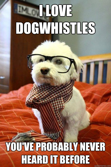 i love dogwhistles youve probably never heard it before - Hipster Dog