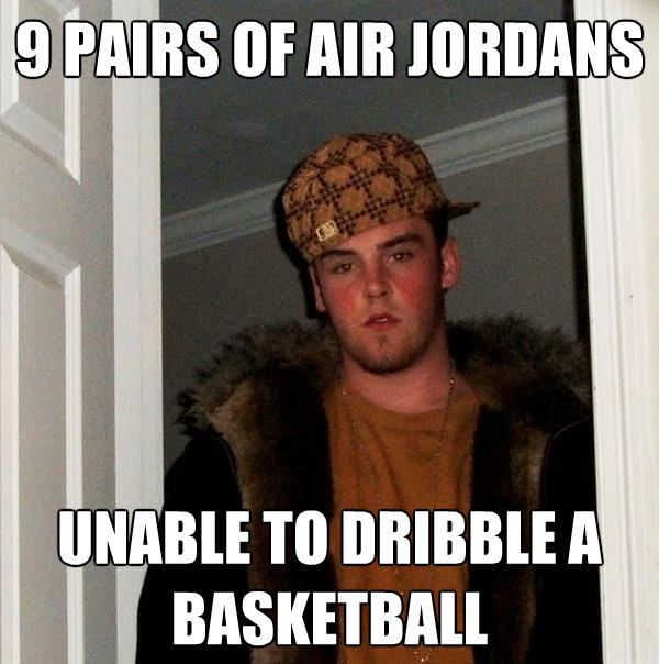 9 pairs of air jordans unable to dribble a basketball - Scumbag Steve