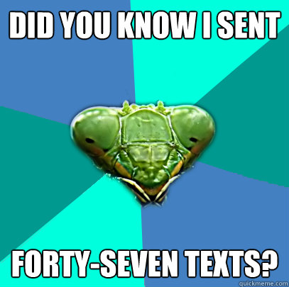 did you know i sent fortyseven texts - Crazy Girlfriend Praying Mantis