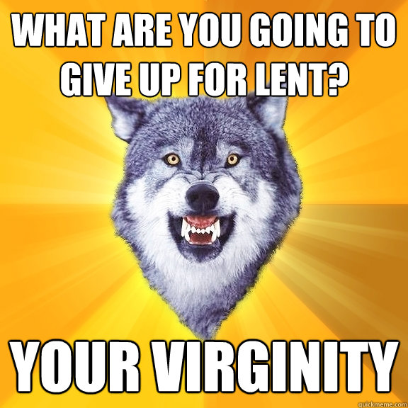 what are you going to give up for lent your virginity - Courage Wolf