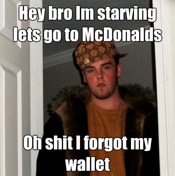 hey bro im starving lets go to mcdonalds oh shit i forgot my - Scumbag Steve